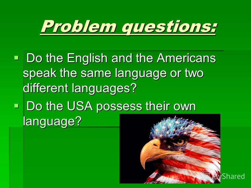 Problem questions: Do the English and the Americans speak the same language or two different languages? Do the English and the Americans speak the same language or two different languages? Do the USA possess their own language? Do the USA possess the