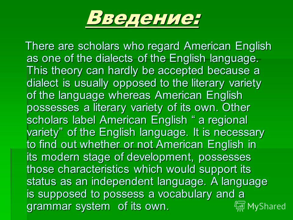 Введение: Введение: There are scholars who regard American English as one of the dialects of the English language. This theory can hardly be accepted because a dialect is usually opposed to the literary variety of the language whereas American Englis