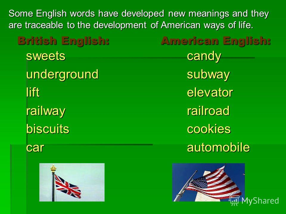 British English: American English: British English: American English: sweetscandy undergroundsubway liftelevator railwayrailroad biscuits cookies car automobile Some English words have developed new meanings and they are traceable to the development