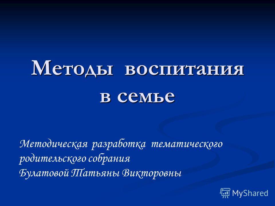 Методы воспитания в семье Методическая разработка тематического родительского собрания Булатовой Татьяны Викторовны