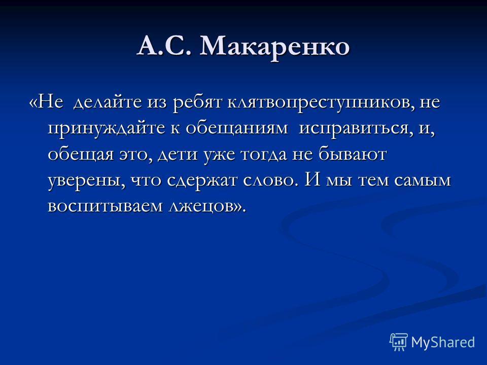 А.С. Макаренко «Не делайте из ребят клятвопреступников, не принуждайте к обещаниям исправиться, и, обещая это, дети уже тогда не бывают уверены, что сдержат слово. И мы тем самым воспитываем лжецов».