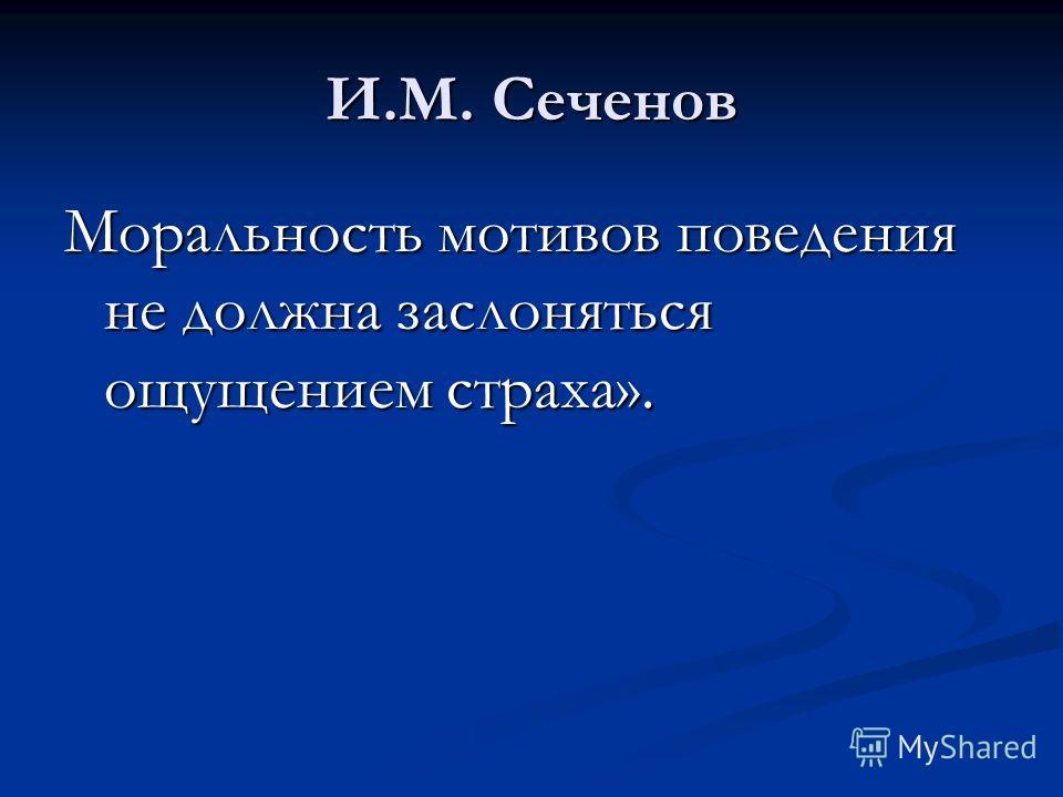 И.М. Сеченов Моральность мотивов поведения не должна заслоняться ощущением страха».
