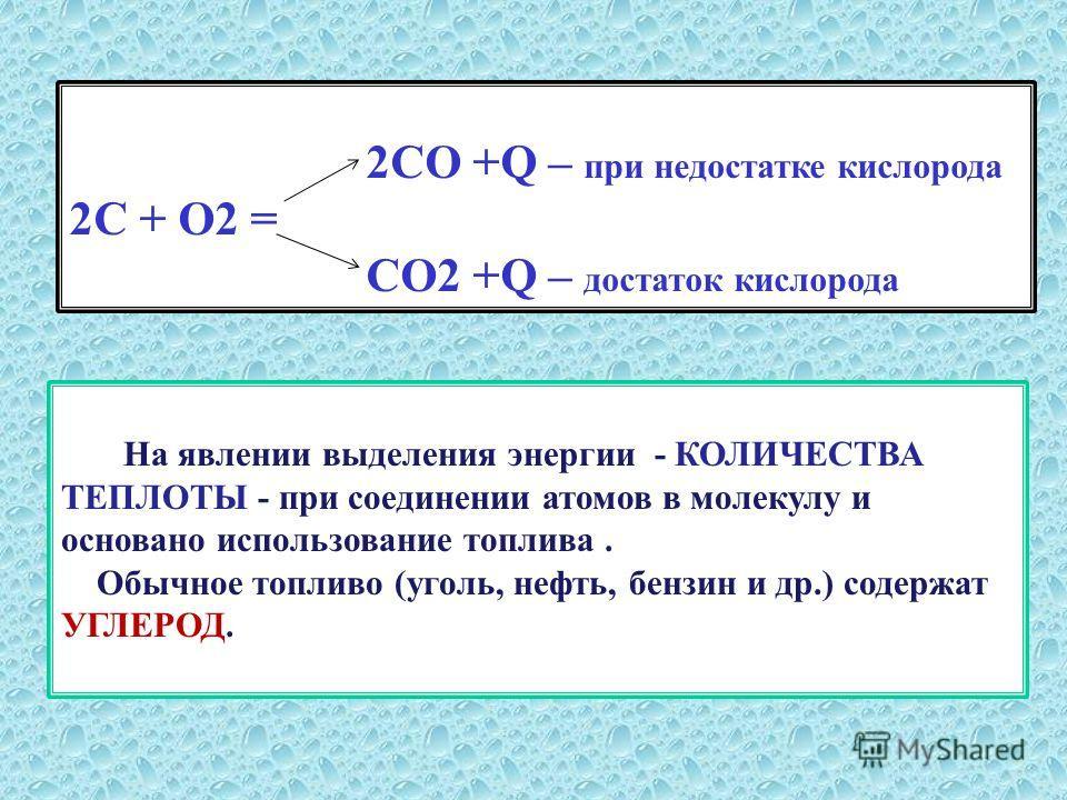 2СО +Q – при недостатке кислорода 2С + О2 = СО2 +Q – достаток кислорода На явлении выделения энергии - КОЛИЧЕСТВА ТЕПЛОТЫ - при соединении атомов в молекулу и основано использование топлива. Обычное топливо (уголь, нефть, бензин и др.) содержат УГЛЕР