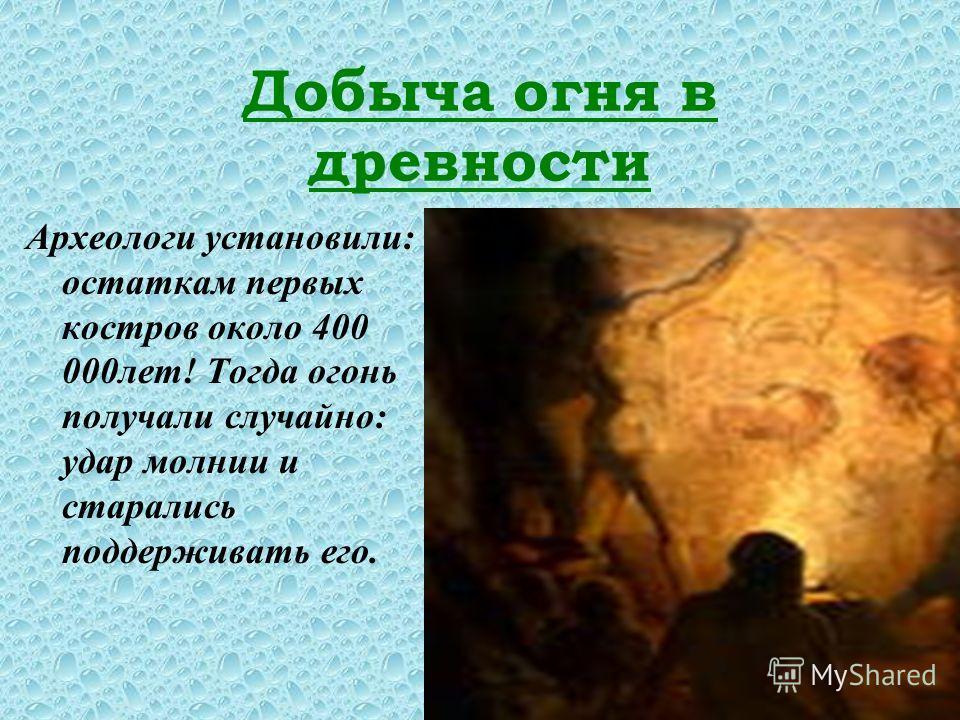 Добыча огня в древности Археологи установили: остаткам первых костров около 400 000лет! Тогда огонь получали случайно: удар молнии и старались поддерживать его.