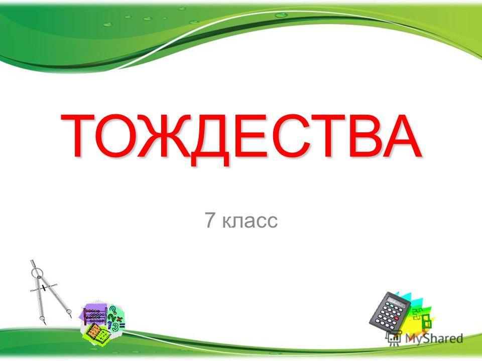 ТОЖДЕСТВА 7 класс