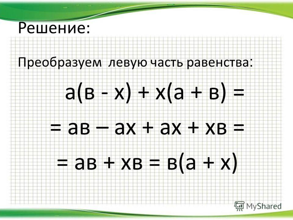 Решение: Преобразуем левую часть равенства : а(в - х) + х(а + в) = = ав – ах + ах + хв = = ав + хв = в(а + х)