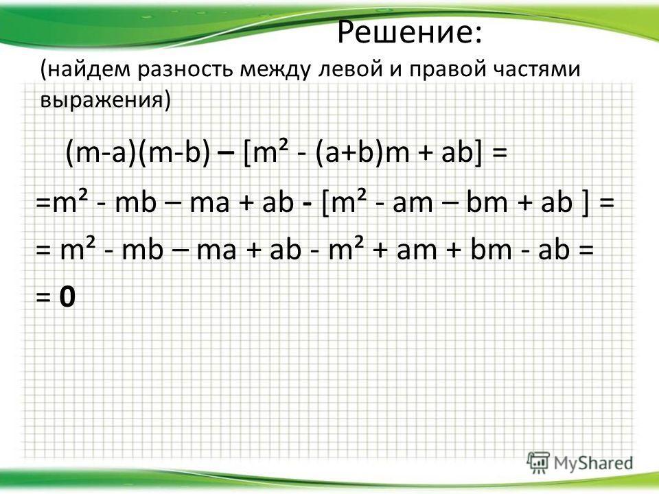 Решение: (найдем разность между левой и правой частями выражения) (m-a)(m-b) – [m² - (a+b)m + ab] = =m² - mb – ma + ab - [m² - am – bm + ab ] = = m² - mb – ma + ab - m² + am + bm - ab = = 0
