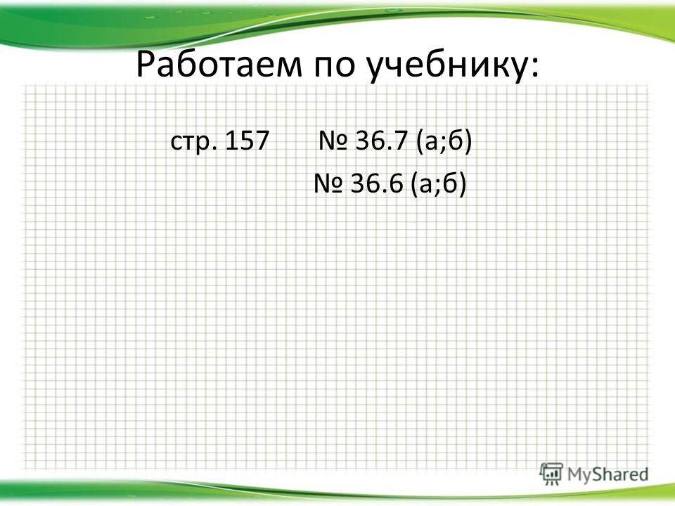 Работаем по учебнику: стр. 157 36.7 (а;б) 36.6 (а;б)