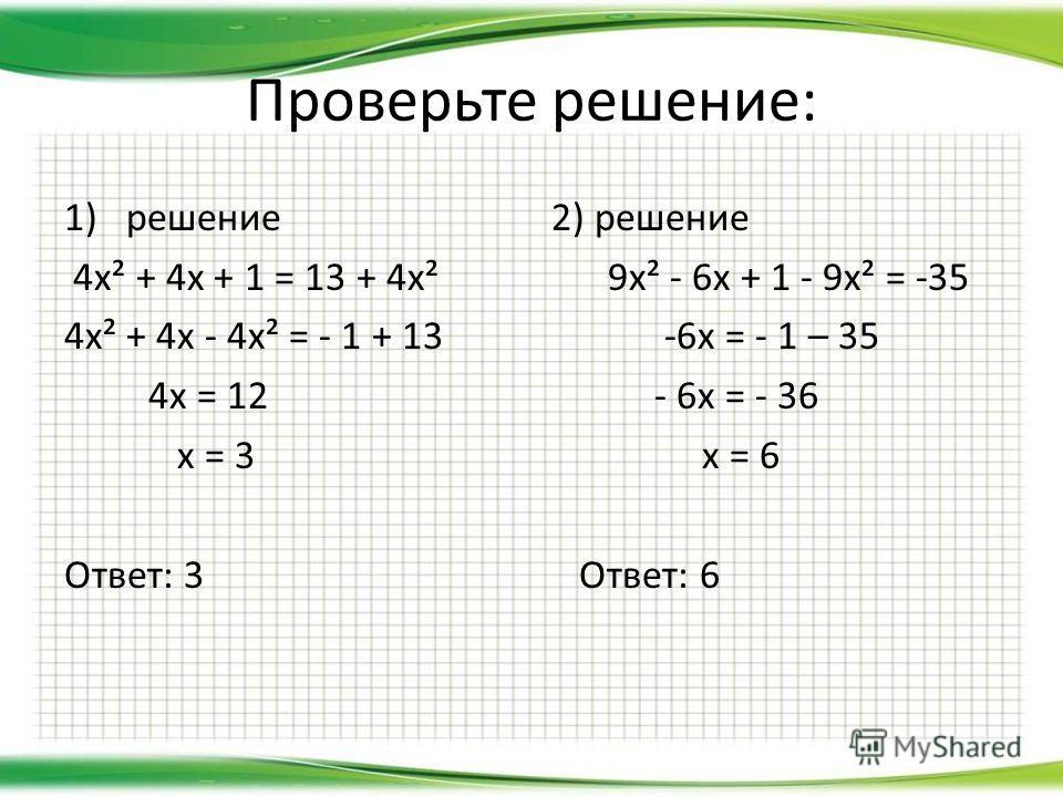 Проверьте решение: 1)решение 4х² + 4х + 1 = 13 + 4х² 4х² + 4х - 4х² = - 1 + 13 4х = 12 х = 3 Ответ: 3 2) решение 9х² - 6х + 1 - 9х² = -35 -6х = - 1 – 35 - 6х = - 36 х = 6 Ответ: 6