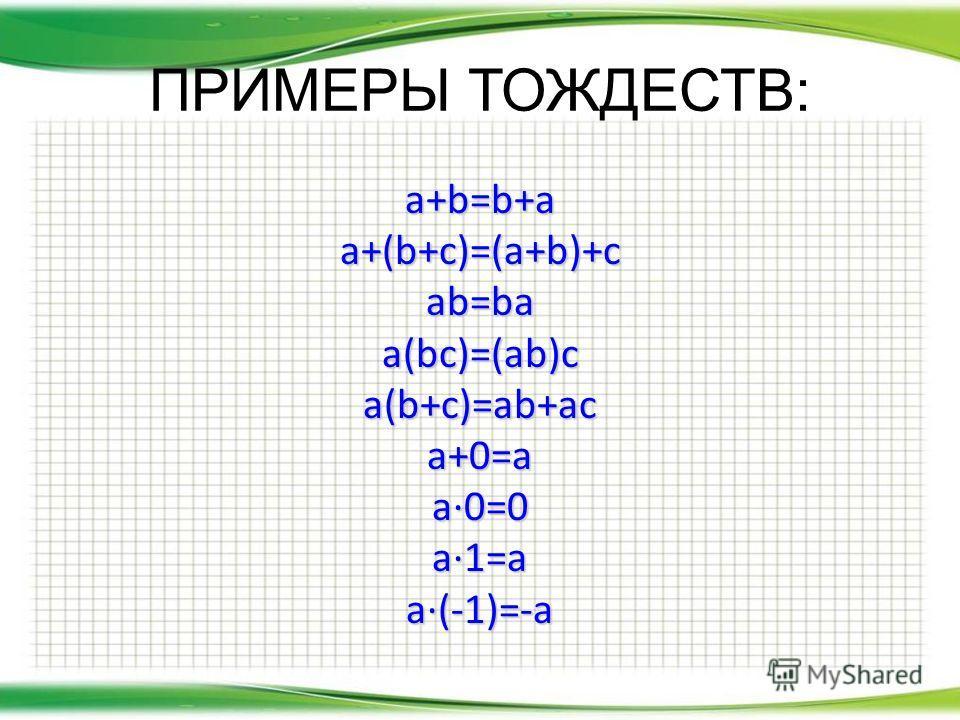 ПРИМЕРЫ ТОЖДЕСТВ: a+b=b+aa+(b+c)=(a+b)+cab=baa(bc)=(ab)ca(b+c)=ab+aca+0=aa0=0a1=aa(-1)=-a