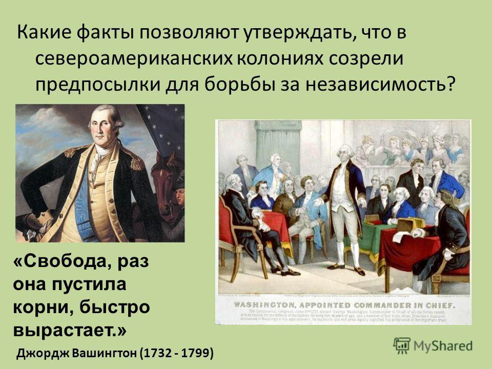 Какие факты позволяют утверждать, что в североамериканских колониях созрели предпосылки для борьбы за независимость? «Свобода, раз она пустила корни, быстро вырастает.» Джордж Вашингтон (1732 - 1799)