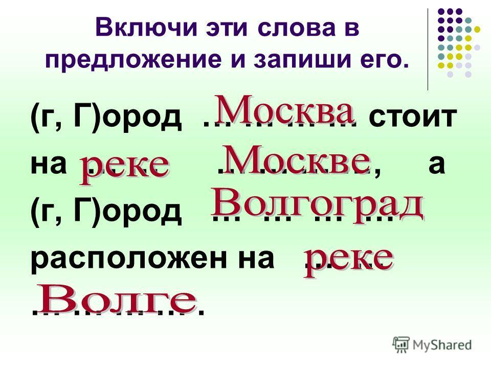 Включи эти слова в предложение и запиши его. (г, Г)ород … … … … стоит на … … … … … …, а (г, Г)ород … … … … расположен на … … … … … ….