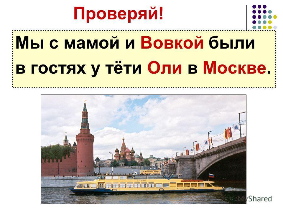 Проверяй! Мы с мамой и Вовкой были в гостях у тёти Оли в Москве.