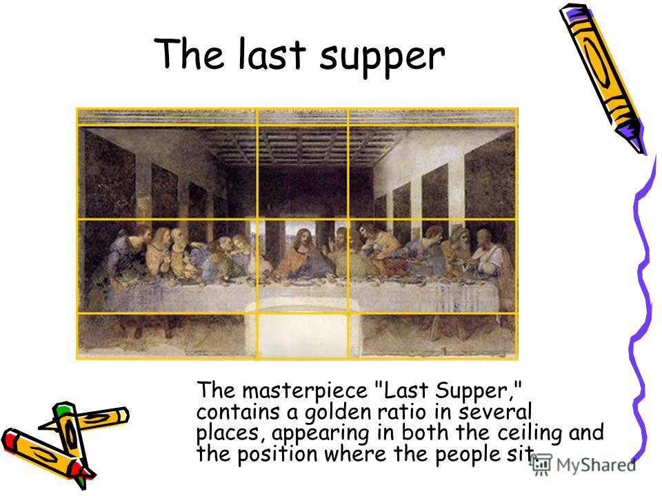 The last supper The masterpiece Last Supper, contains a golden ratio in several places, appearing in both the ceiling and the position where the people sit.