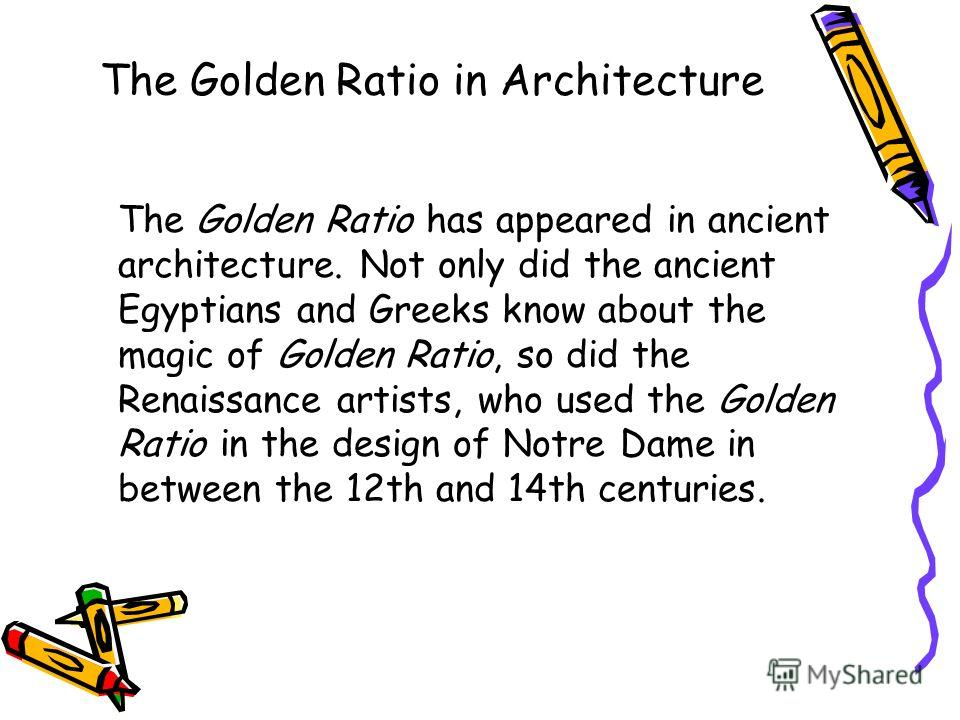 The Golden Ratio in Architecture The Golden Ratio has appeared in ancient architecture. Not only did the ancient Egyptians and Greeks know about the magic of Golden Ratio, so did the Renaissance artists, who used the Golden Ratio in the design of Not