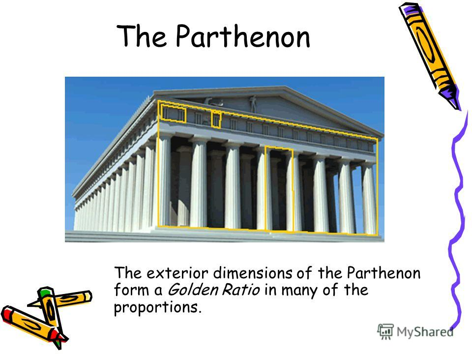 The Parthenon The exterior dimensions of the Parthenon form a Golden Ratio in many of the proportions.