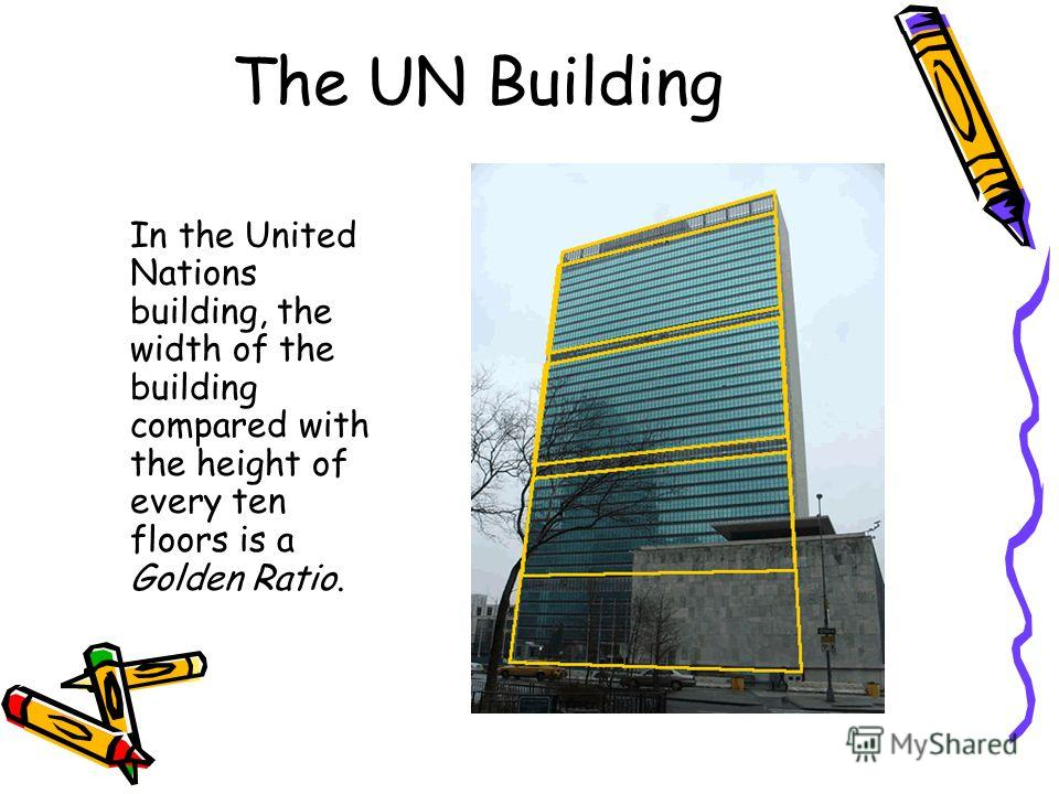 The UN Building In the United Nations building, the width of the building compared with the height of every ten floors is a Golden Ratio.