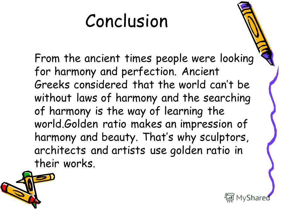 Conclusion From the ancient times people were looking for harmony and perfection. Ancient Greeks considered that the world cant be without laws of harmony and the searching of harmony is the way of learning the world.Golden ratio makes an impression