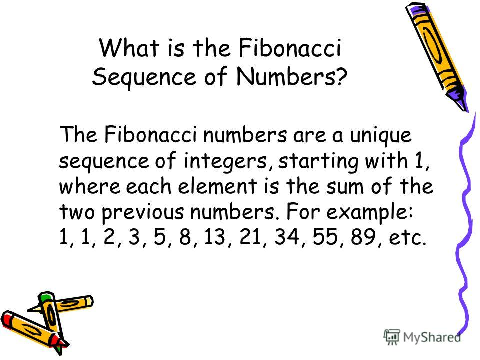 What is the Fibonacci Sequence of Numbers? The Fibonacci numbers are a unique sequence of integers, starting with 1, where each element is the sum of the two previous numbers. For example: 1, 1, 2, 3, 5, 8, 13, 21, 34, 55, 89, etc.