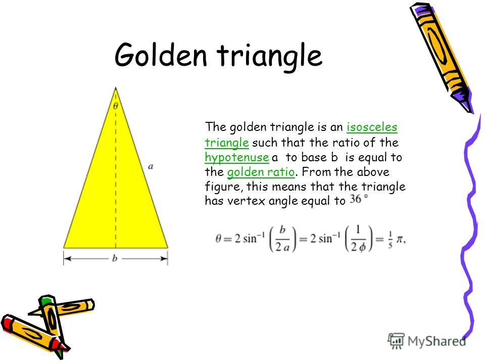 Golden triangle The golden triangle is an isosceles triangle such that the ratio of the hypotenuse a to base b is equal to the golden ratio. From the above figure, this means that the triangle has vertex angle equal toisosceles triangle hypotenusegol