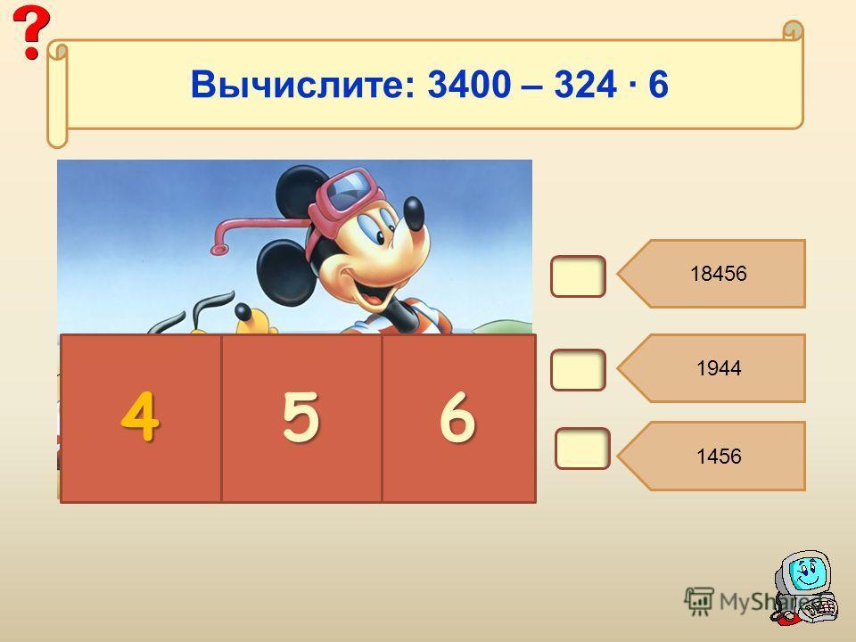 В5. 18456 1944 1456 456 Вычислите: 3400 – 324 6