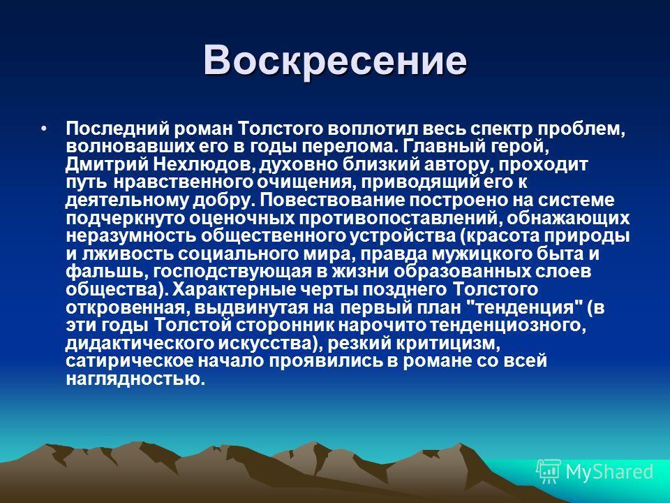 Воскресение Последний роман Толстого воплотил весь спектр проблем, волновавших его в годы перелома. Главный герой, Дмитрий Нехлюдов, духовно близкий автору, проходит путь нравственного очищения, приводящий его к деятельному добру. Повествование постр