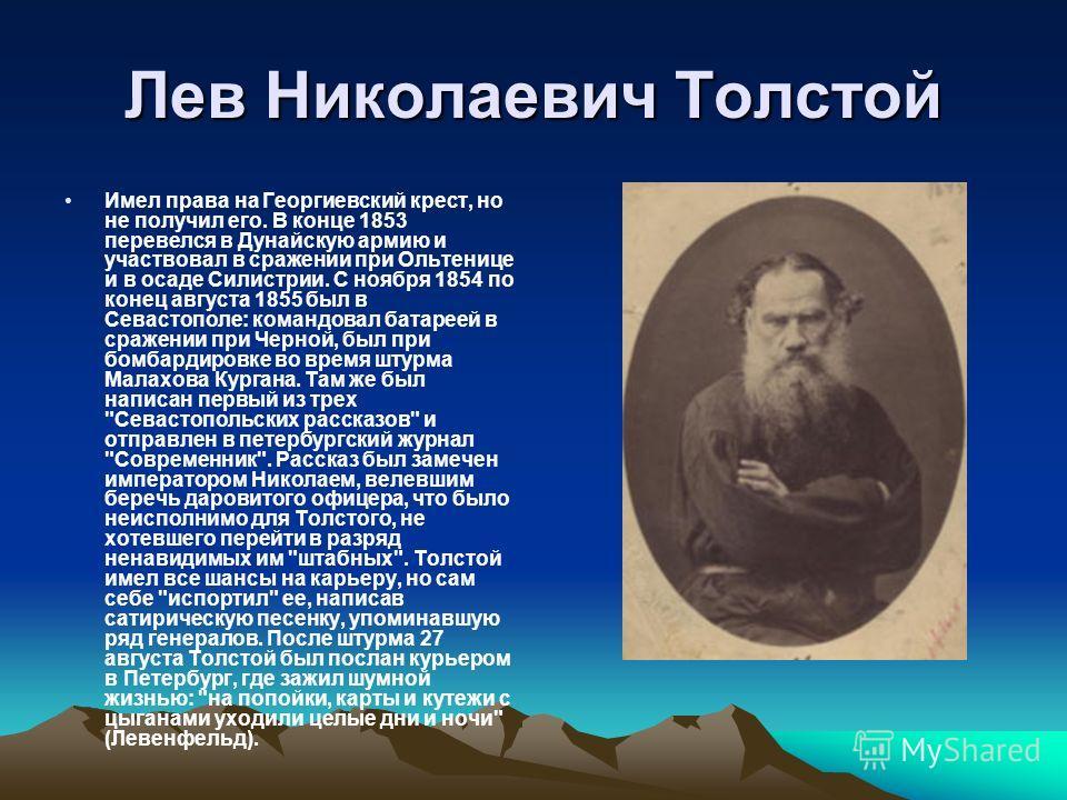 Лев Николаевич Толстой Имел права на Георгиевский крест, но не получил его. В конце 1853 перевелся в Дунайскую армию и участвовал в сражении при Ольтенице и в осаде Силистрии. С ноября 1854 по конец августа 1855 был в Севастополе: командовал батареей