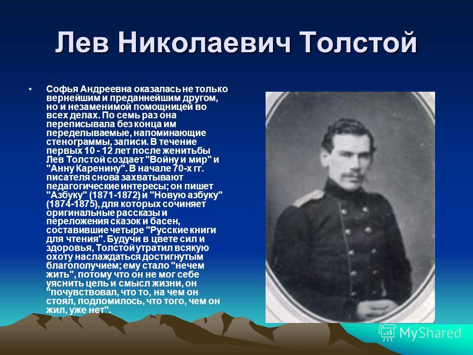 Лев Николаевич Толстой Софья Андреевна оказалась не только вернейшим и преданнейшим другом, но и незаменимой помощницей во всех делах. По семь раз она переписывала без конца им переделываемые, напоминающие стенограммы, записи. В течение первых 10 - 1