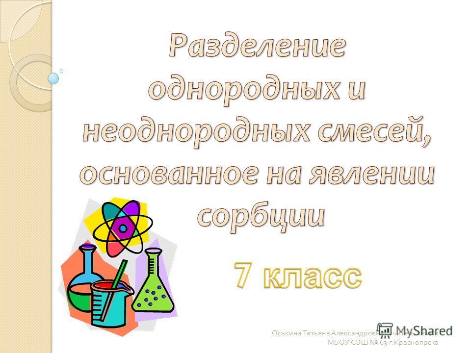 Оськина Татьяна Александровна - учитель химии МБОУ СОШ 63 г. Красноярска