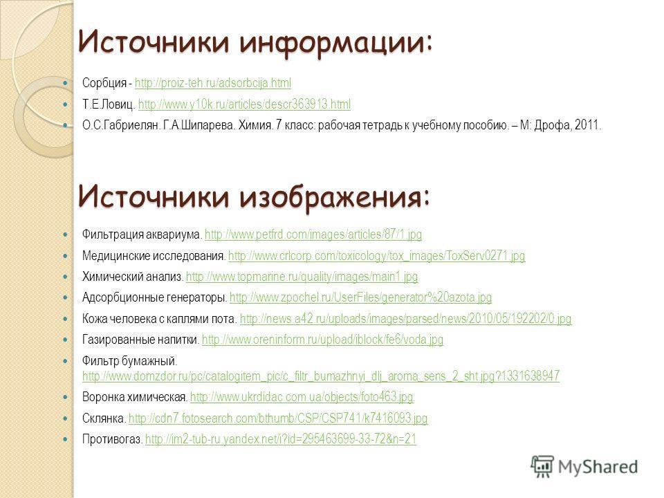 Источники информации: Сорбция - http://proiz-teh.ru/adsorbcija.htmlhttp://proiz-teh.ru/adsorbcija.html Т.Е.Ловиц. http://www.y10k.ru/articles/descr363913.htmlhttp://www.y10k.ru/articles/descr363913.html О.С.Габриелян. Г.А.Шипарева. Химия. 7 класс: ра