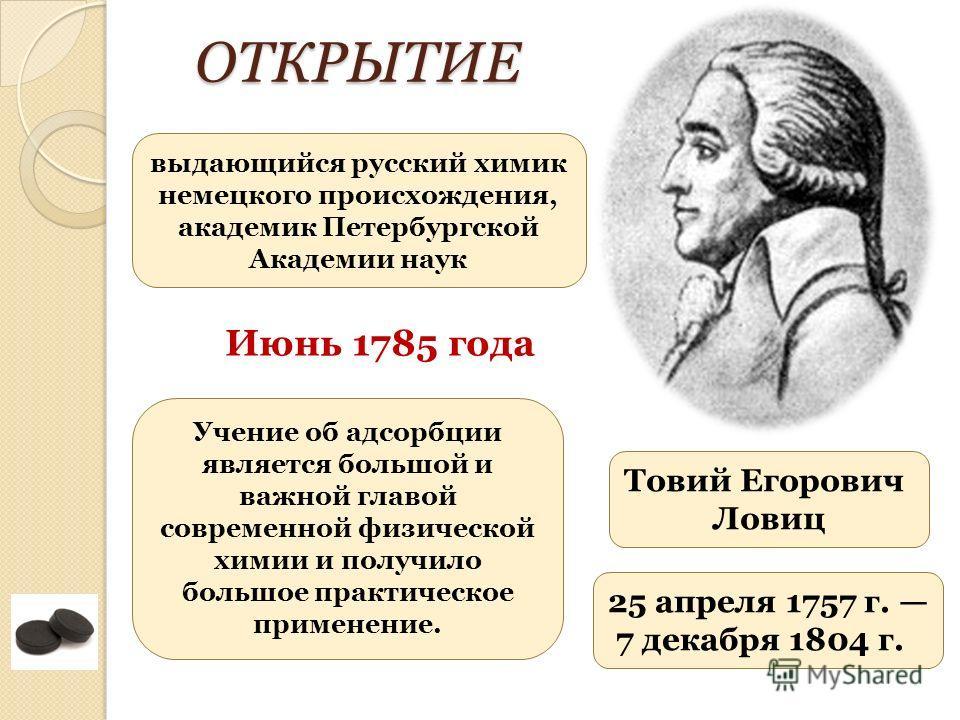 Товий Егорович Ловиц 25 апреля 1757 г. 7 декабря 1804 г. выдающийся русский химик немецкого происхождения, академик Петербургской Академии наукОТКРЫТИЕ Учение об адсорбции является большой и важной главой современной физической химии и получило больш