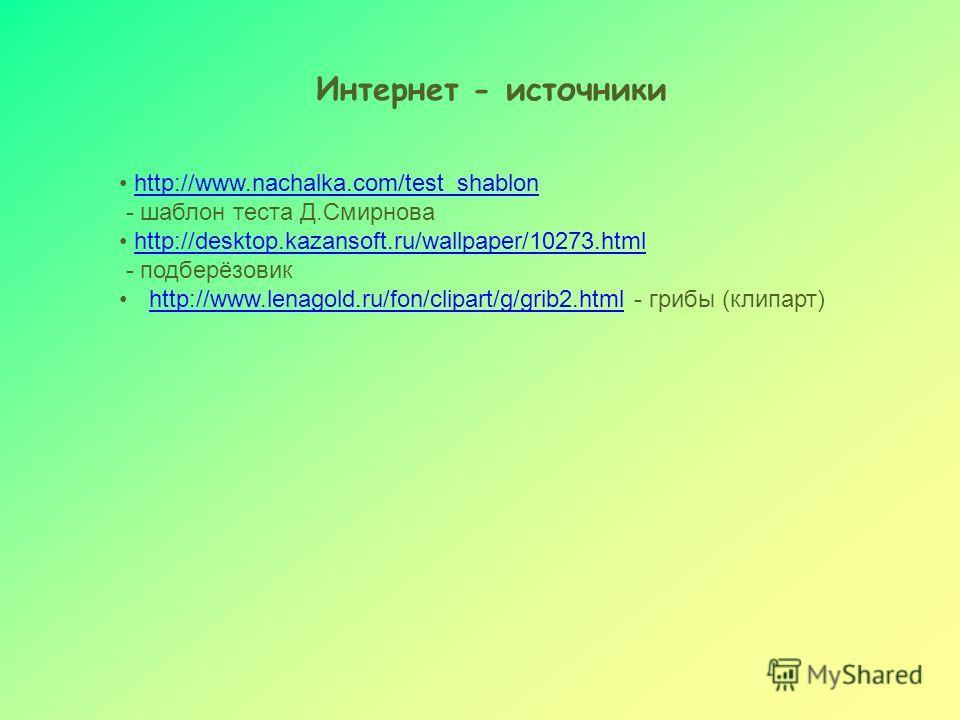 Интернет - источники http://www.nachalka.com/test_shablon - шаблон теста Д.Смирнова http://desktop.kazansoft.ru/wallpaper/10273.html - подберёзовик http://www.lenagold.ru/fon/clipart/g/grib2.html - грибы (клипарт)http://www.lenagold.ru/fon/clipart/g/