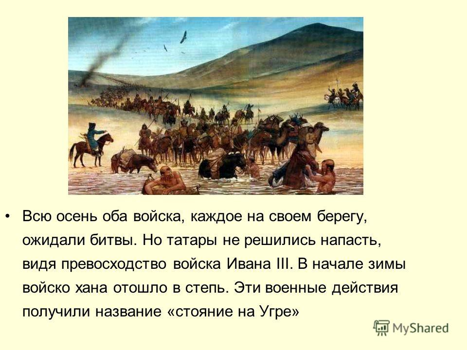 Всю осень оба войска, каждое на своем берегу, ожидали битвы. Но татары не решились напасть, видя превосходство войска Ивана III. В начале зимы войско хана отошло в степь. Эти военные действия получили название «стояние на Угре»