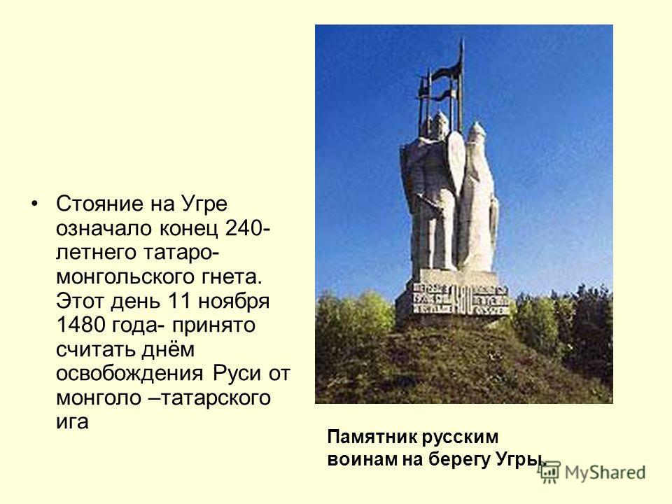 Стояние на Угре означало конец 240- летнего татаро- монгольского гнета. Этот день 11 ноября 1480 года- принято считать днём освобождения Руси от монголо –татарского ига Памятник русским воинам на берегу Угры.
