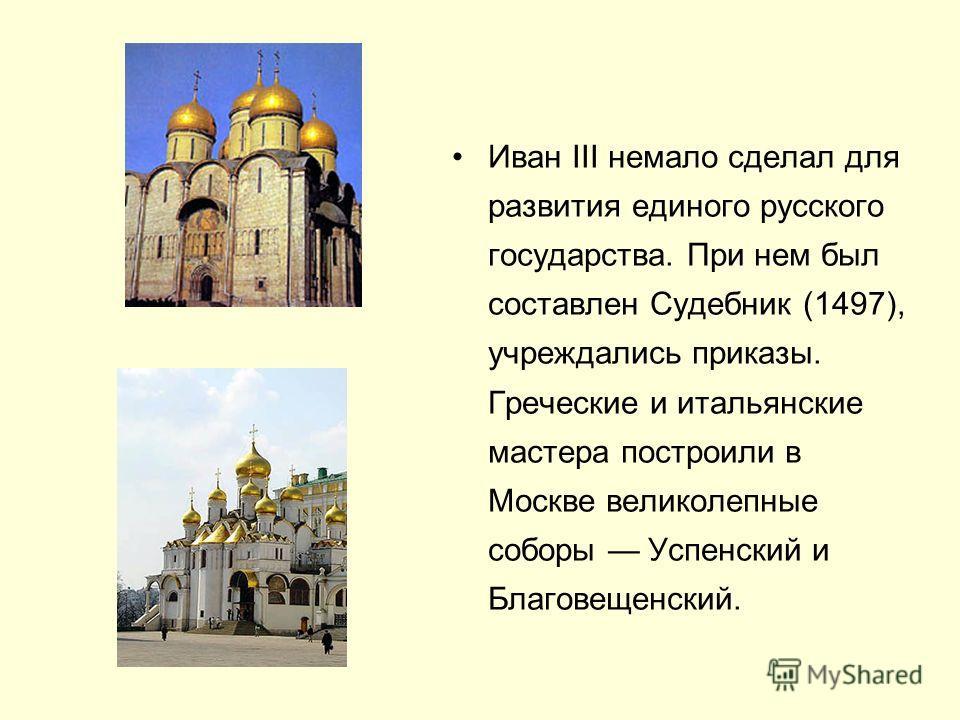 Иван III немало сделал для развития единого русского государства. При нем был составлен Судебник (1497), учреждались приказы. Греческие и итальянские мастера построили в Москве великолепные соборы Успенский и Благовещенский.