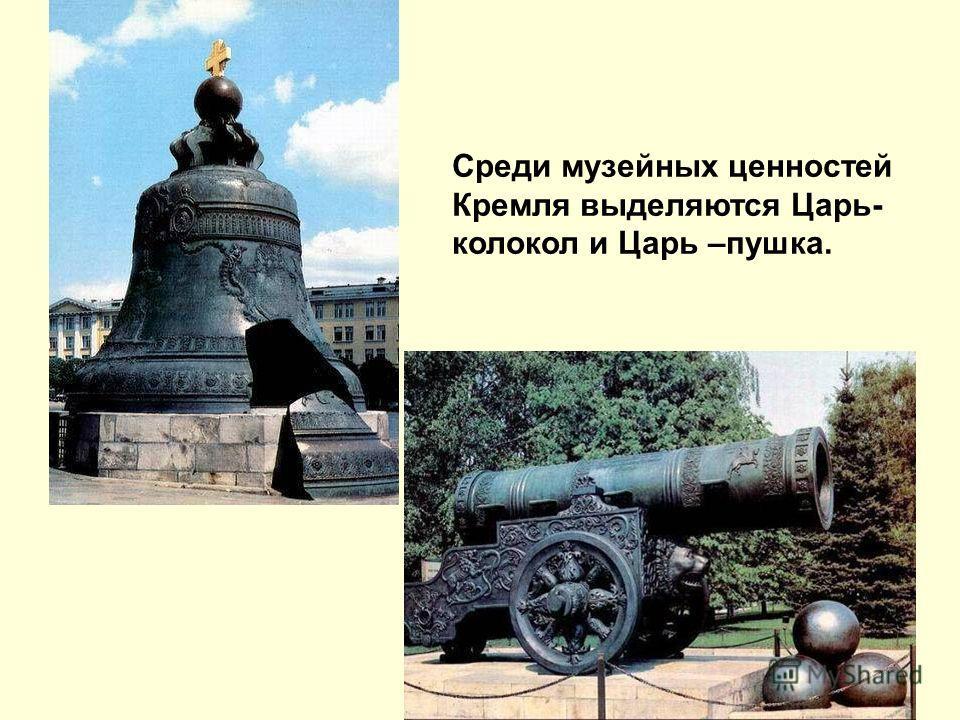 Среди музейных ценностей Кремля выделяются Царь- колокол и Царь –пушка.