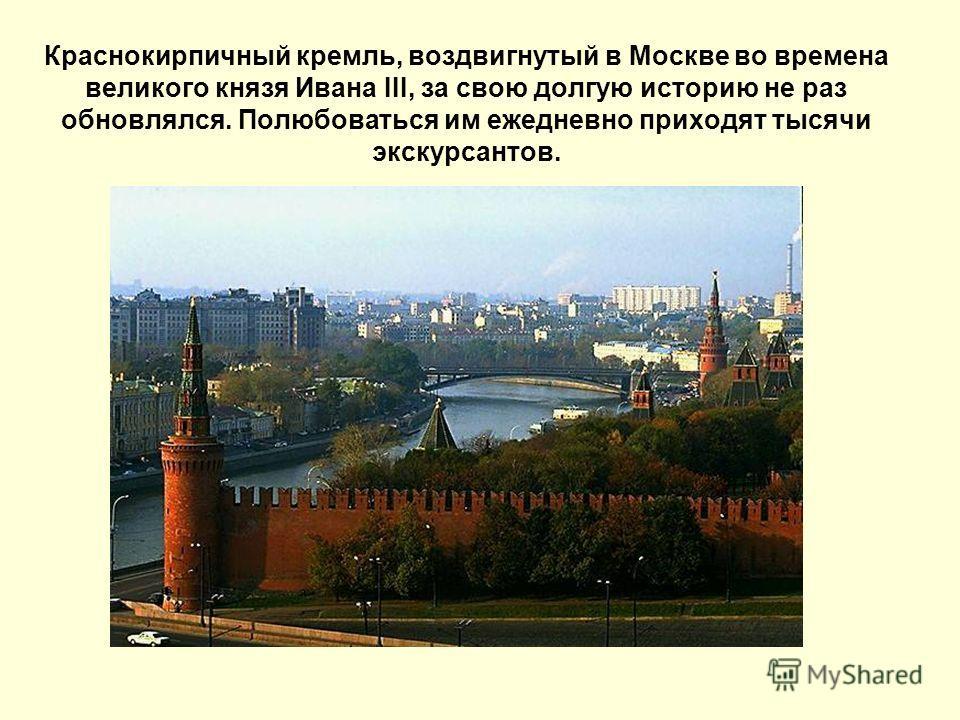 Краснокирпичный кремль, воздвигнутый в Москве во времена великого князя Ивана III, за свою долгую историю не раз обновлялся. Полюбоваться им ежедневно приходят тысячи экскурсантов.