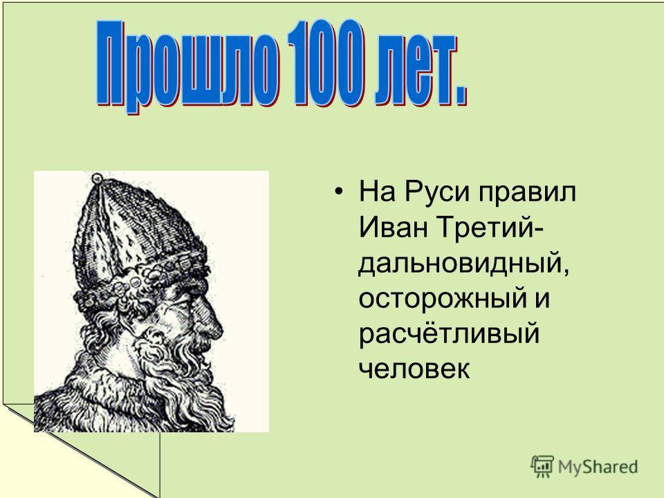 На Руси правил Иван Третий- дальновидный, осторожный и расчётливый человек