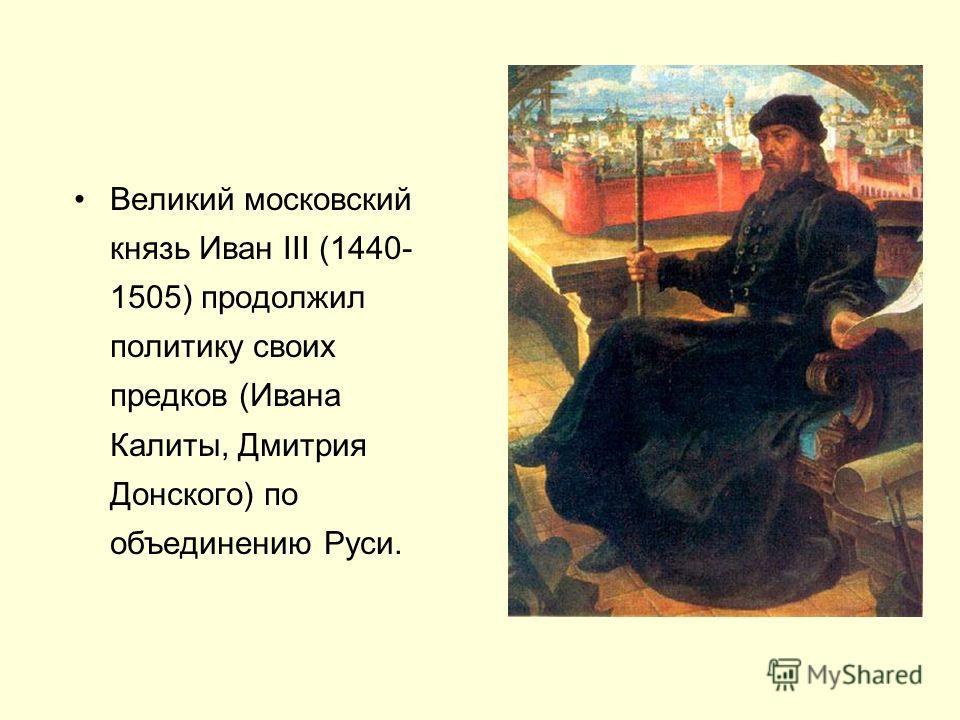 Великий московский князь Иван III (1440- 1505) продолжил политику своих предков (Ивана Калиты, Дмитрия Донского) по объединению Руси.