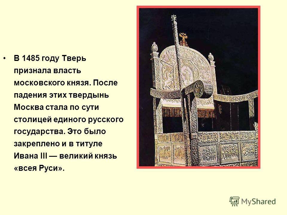 В 1485 году Тверь признала власть московского князя. После падения этих твердынь Москва стала по сути столицей единого русского государства. Это было закреплено и в титуле Ивана III великий князь «всея Руси».