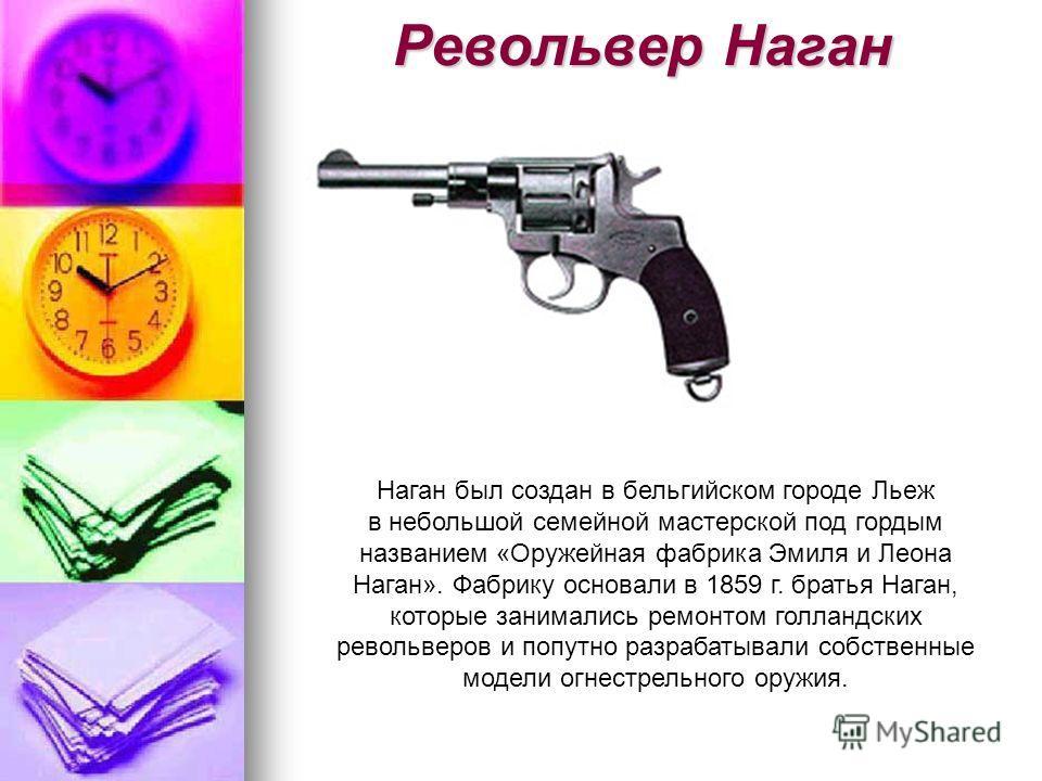 Револьвер Наган Наган был создан в бельгийском городе Льеж в небольшой семейной мастерской под гордым названием «Оружейная фабрика Эмиля и Леона Наган». Фабрику основали в 1859 г. братья Наган, которые занимались ремонтом голландских револьверов и по