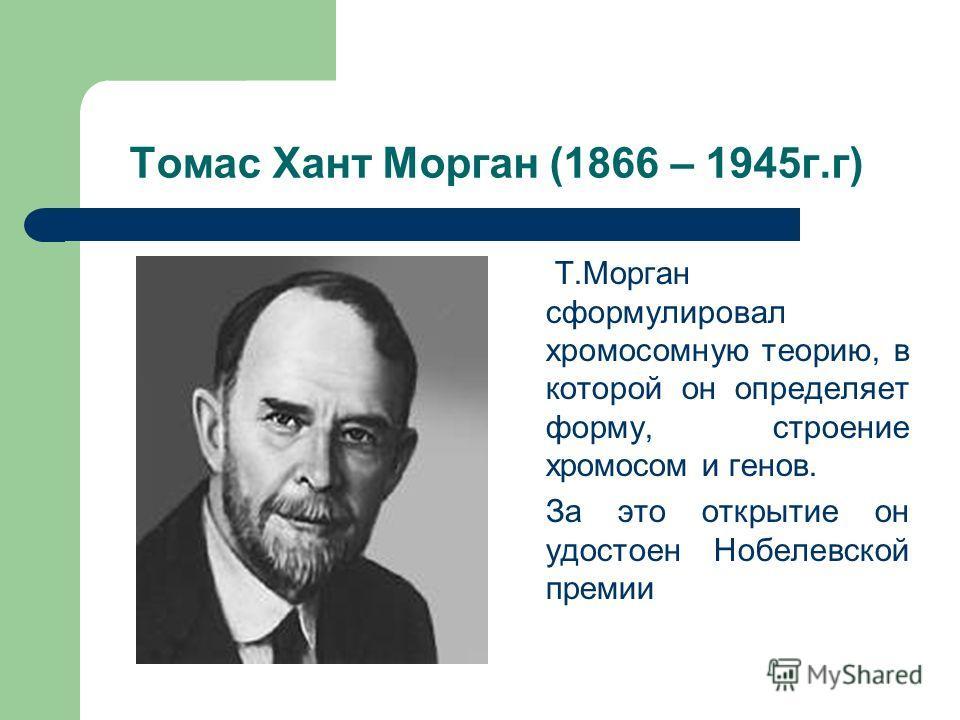 Томас Хант Морган (1866 – 1945г.г) Т.Морган сформулировал хромосомную теорию, в которой он определяет форму, строение хромосом и генов. За это открытие он удостоен Нобелевской премии
