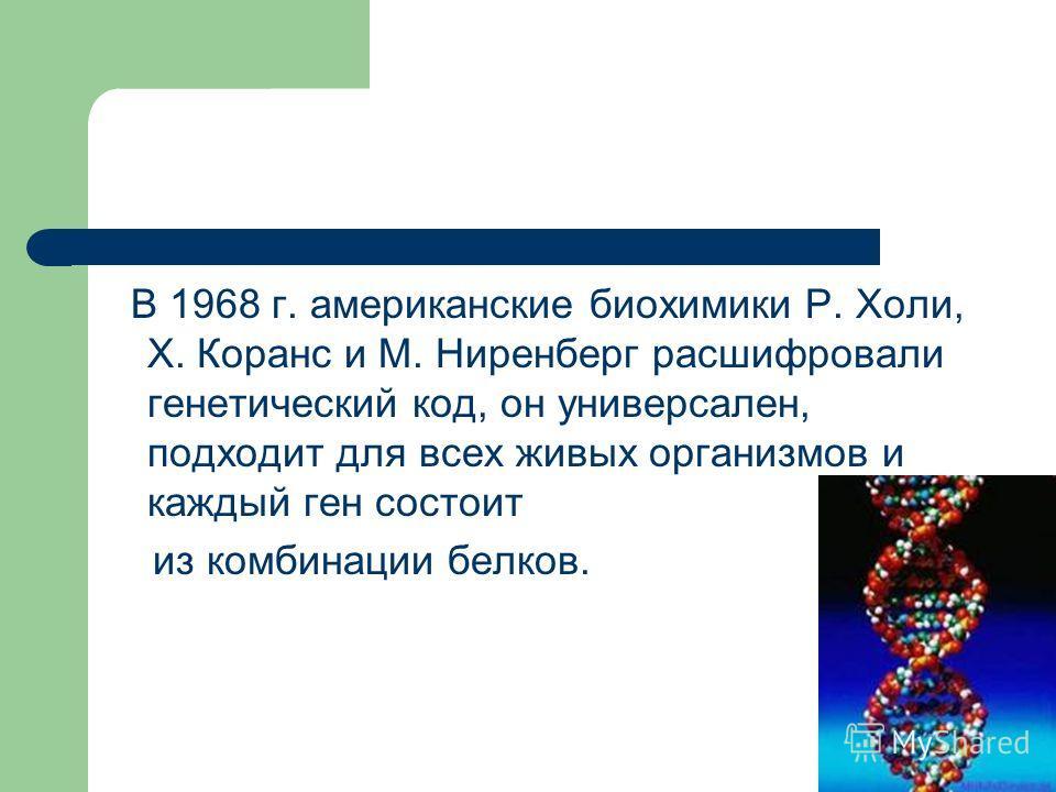 В 1968 г. американские биохимики Р. Холи, Х. Коранс и М. Ниренберг расшифровали генетический код, он универсален, подходит для всех живых организмов и каждый ген состоит из комбинации белков.