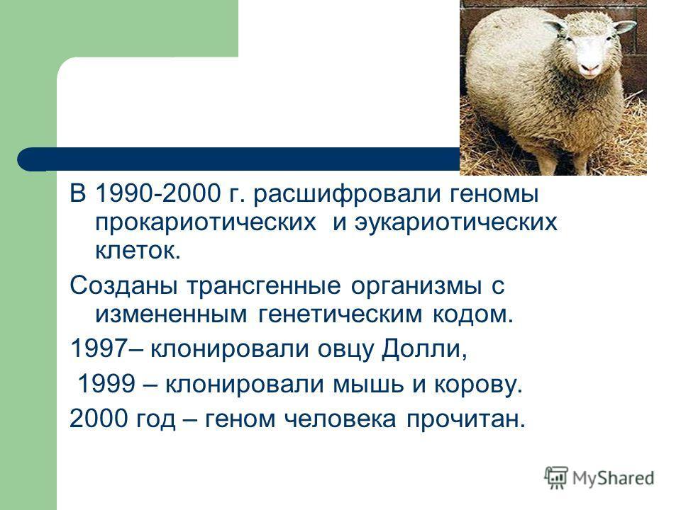 В 1990-2000 г. расшифровали геномы прокариотических и эукариотических клеток. Созданы трансгенные организмы с измененным генетическим кодом. 1997– клонировали овцу Долли, 1999 – клонировали мышь и корову. 2000 год – геном человека прочитан.