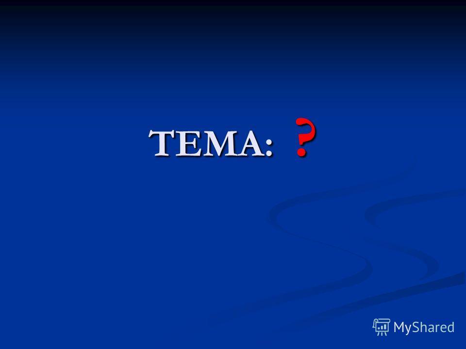 ТЕМА: ?