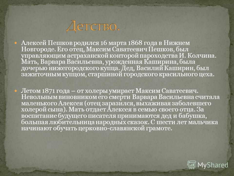 Алексей Пешков родился 16 марта 1868 года в Нижнем Новгороде. Его отец, Максим Саватеевич Пешков, был управляющим астраханской конторой пароходства И. Колчина. Мать, Варвара Васильевна, урожденная Каширина, была дочерью нижегородского купца. Дед, Вас