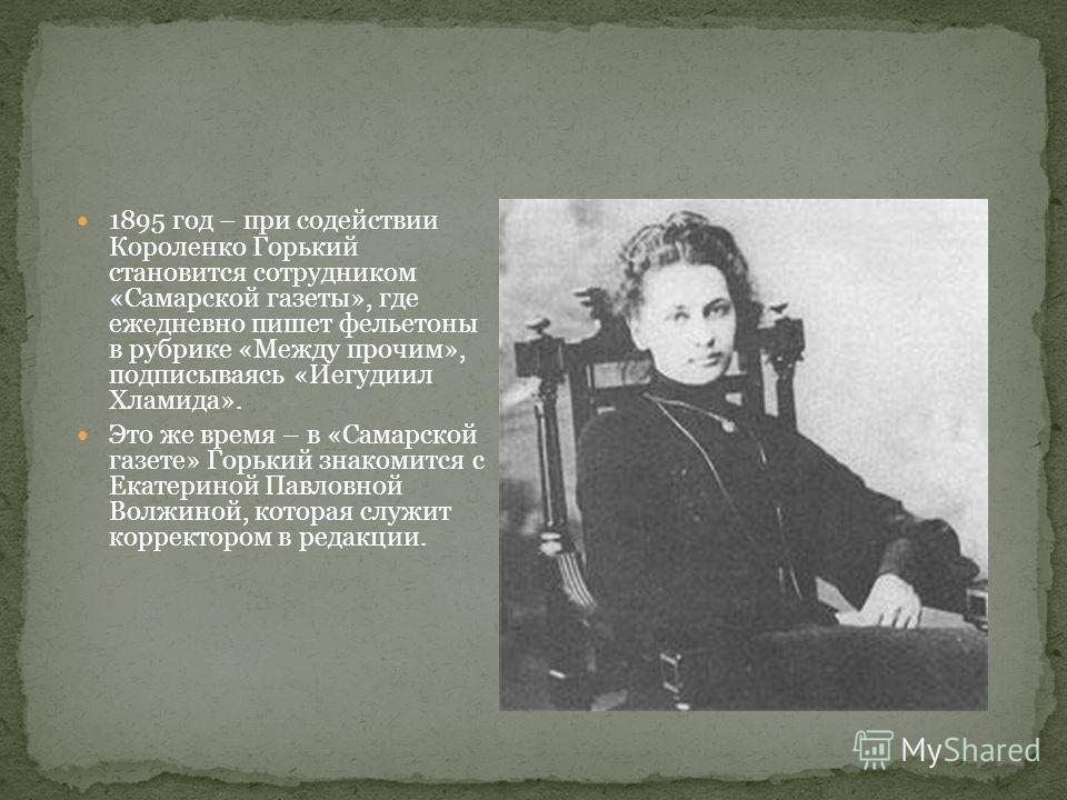 1895 год – при содействии Короленко Горький становится сотрудником «Самарской газеты», где ежедневно пишет фельетоны в рубрике «Между прочим», подписываясь «Иегудиил Хламида». Это же время – в «Самарской газете» Горький знакомится с Екатериной Павлов
