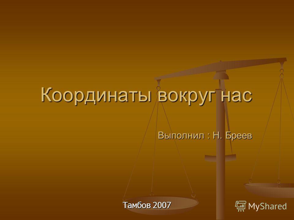 Координаты вокруг нас Выполнил : Н. Бреев Тамбов 2007