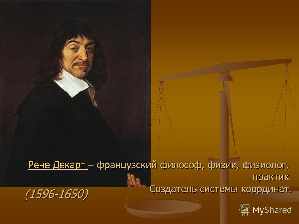 Рене Декарт Рене Декарт – французский философ, физик, физиолог, практик. Создатель системы координат. Рене Декарт (1596-1650)