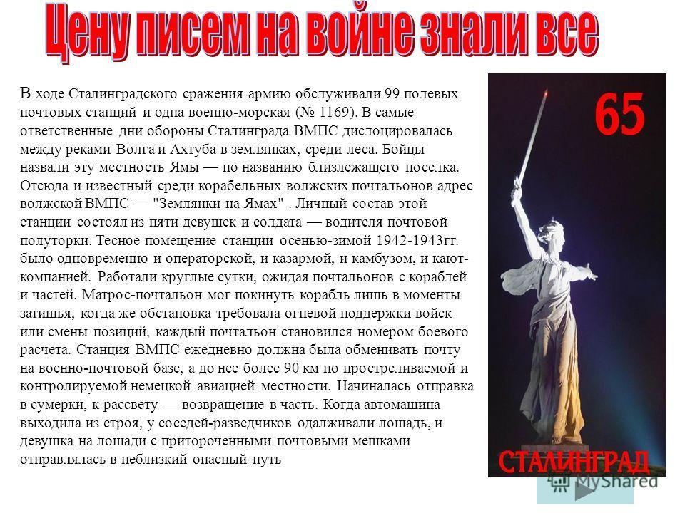 В ходе Сталинградского сражения армию обслуживали 99 полевых почтовых станций и одна военно-морская ( 1169). В самые ответственные дни обороны Сталинграда ВМПС дислоцировалась между реками Волга и Ахтуба в землянках, среди леса. Бойцы назвали эту мес